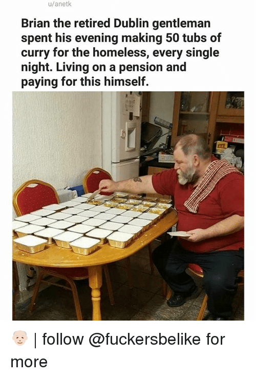 Homeless, Memes, and Living: u/anetk  Brian the retired Dublin gentleman  spent his evening making 50 tubs of  curry for the homeless, every single  night. Living on a pension and  paying for this himself. 👴🏻 | follow @fuckersbelike for more