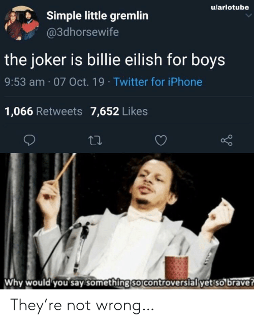 Eilish: u/arlotube  Simple little gremlin  @3dhorsewife  the joker is billie eilish for boys  9:53 am 07 Oct. 19 Twitter for iPhone  1,066 Retweets 7,652 Likes  Why would you say something so controversial yet so brave? They're not wrong…