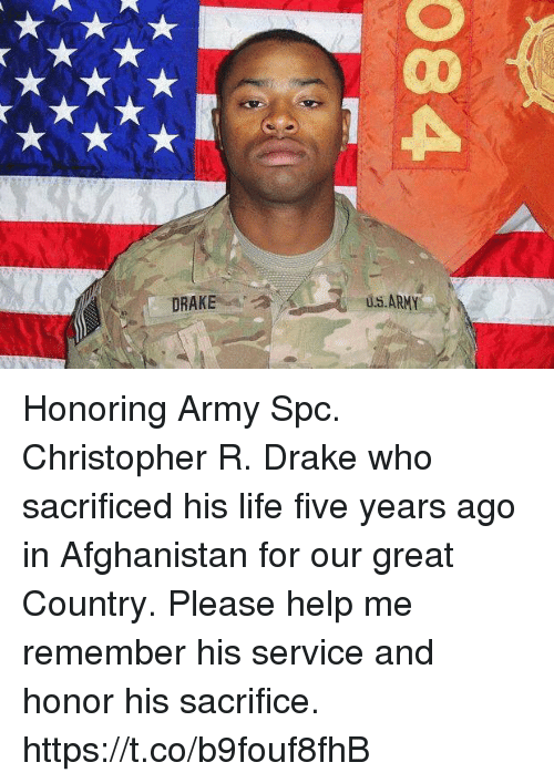 Drake, Life, and Memes: u..ARMY  DRAKE Honoring Army Spc. Christopher R. Drake who sacrificed his life five years ago in Afghanistan for our great Country. Please help me remember his service and honor his sacrifice. https://t.co/b9fouf8fhB