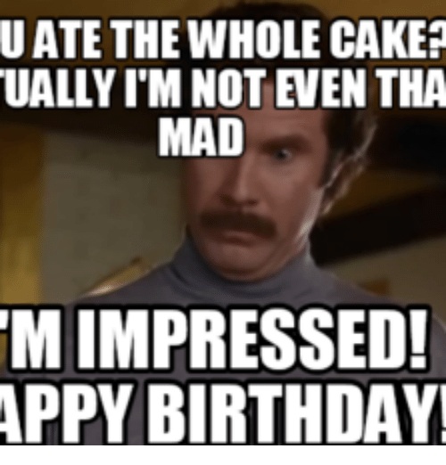 U ATE THE WHOLE CAKER UALLYIM NOT EVEN THA MAD M IMPRESSED