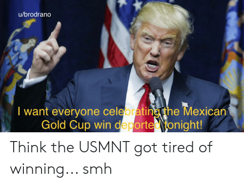 usmnt: u/brodrano  I want everyone celebratineTthe Mexican  Gold Cup win deported onight! Think the USMNT got tired of winning... smh