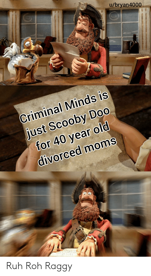40 year: u/bryan4000  Criminal Minds is  just Scooby Do0  for 40 year old  divorced moms Ruh Roh Raggy