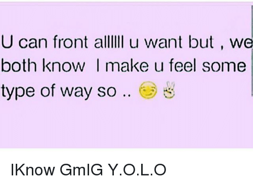 Some Type Of Way: U can front alllIi u want but , we  both know I make u feel some  type of way so .. e) IKnow GmIG Y.O.L.O
