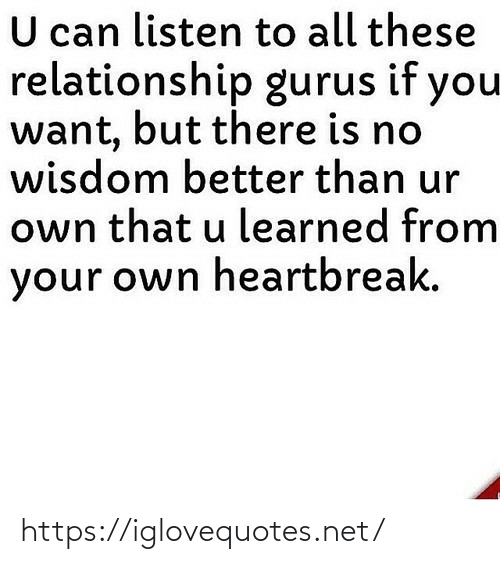 your own: U can listen to all these  relationship gurus if you  want, but there is no  wisdom better than ur  own that u learned from  your own heartbreak. https://iglovequotes.net/