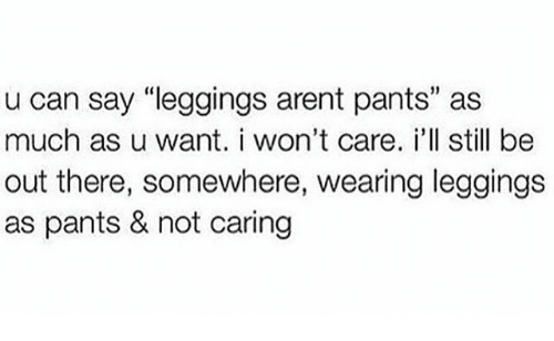 """Leggings Arent Pants: u can say """"leggings arent pants"""" as  much as u want. i won't care. i'll still be  out there, somewhere, wearing leggings  as pants & not caring"""