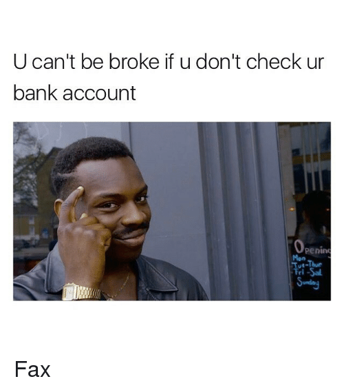 Being Broke, Funny, and Memes: U can't be broke if u don't check ur  bank account  Penin  Men  UE-Thur Fax