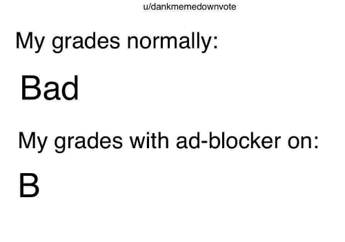 Normally: u/dankmemedownvote  My grades normally:  Bad  My grades with ad-blocker on: