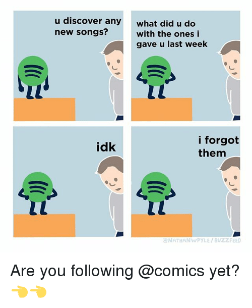 Buzzfeed, Discover, and Songs: u discover any  new songs?  what did u do  with the ones i  gave u last week  i forgot  them  idk  NATHANWPYLE/BUZZFEED Are you following @comics yet? 👈👈