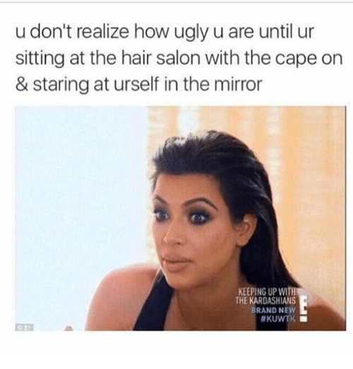 kuwtk: u don't realize how ugly u are until ur  sitting at the hair salon with the cape on  & staring at urself in the mirror  KEEPING UP WITh  THE KARDASHIANS  BRAND NEW  #KUWTK ■