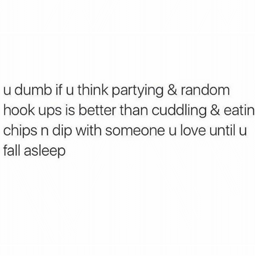 Dumb, Fall, and Love: u dumb if u think partying & random  hook ups is better than cuddling & eatin  chips n dip with someone u love until u  fall asleep