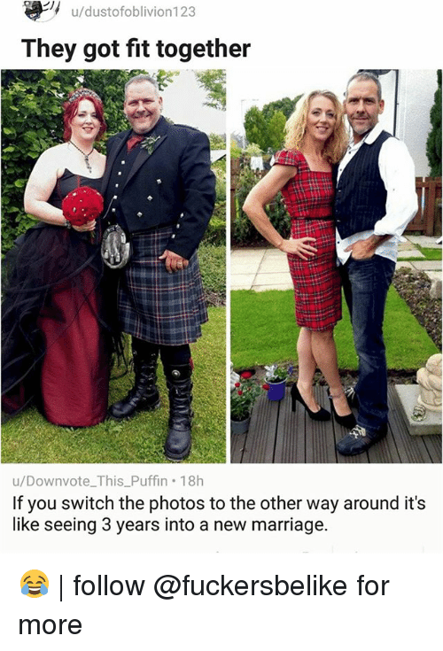 puffin: u/dustofoblivion123  They got fit together  u/Downvote This Puffin 18h  If you switch the photos tothe other way around it's  like seeing 3 years into a new marriage. 😂 | follow @fuckersbelike for more