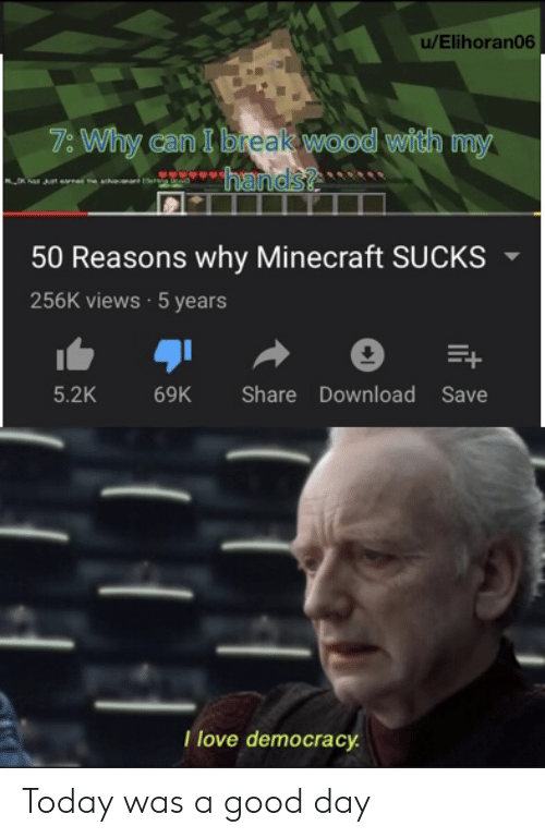 today was a good day: u/Elihoran06  7: Why can I break wood with my  hands?  50 Reasons why Minecraft SUCKS  256K views 5 years  5.2K  Share Download Save  69K  Tlove democracy Today was a good day