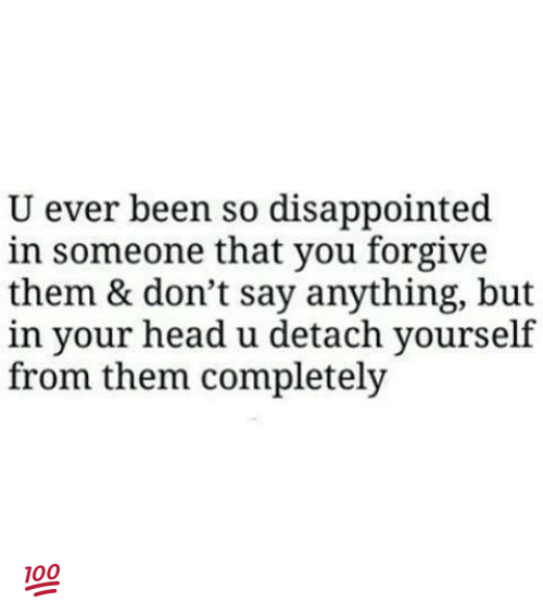 Disappointed, Head, and Memes: U ever been so disappointed  in someone that you forgive  them & don't say anything, but  in your head u detach yourself  from them completely 💯