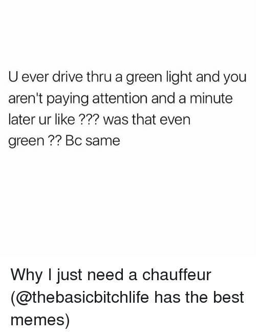 Juste: U ever drive thru a green light and you  aren't paying attention and a minute  later ur like ??? was that even  green?? Bc same Why I just need a chauffeur (@thebasicbitchlife has the best memes)