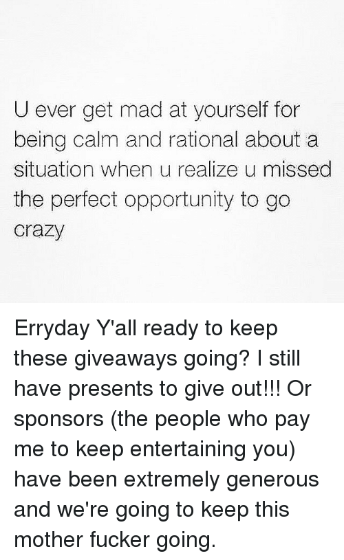 rationale: U ever get mad at yourself for  being calm and rational about a  situation when u realize u missed  the perfect opportunity to go  Crazy Erryday Y'all ready to keep these giveaways going? I still have presents to give out!!! Or sponsors (the people who pay me to keep entertaining you) have been extremely generous and we're going to keep this mother fucker going.