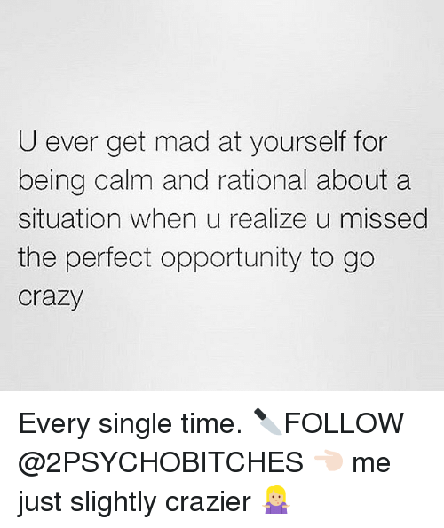 rationale: U ever get mad at yourself for  being calm and rational about a  situation when u realize u missed  the perfect opportunity to go  Crazy Every single time. 🔪FOLLOW @2PSYCHOBITCHES 👈🏻 me just slightly crazier 🤷🏼♀️