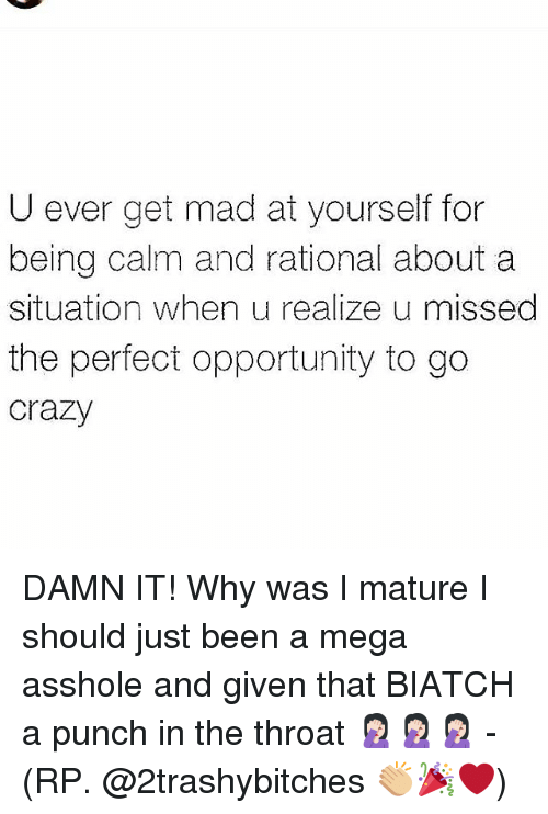 rationale: U ever get mad at yourself for  being calm and rational about a  situation when u realize u missed  the perfect opportunity to go  crazy DAMN IT! Why was I mature I should just been a mega asshole and given that BIATCH a punch in the throat 🤦🏻♀️🤦🏻♀️🤦🏻♀️ - (RP. @2trashybitches 👏🏼🎉❤)
