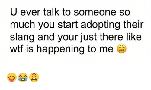 Wtf, You, and Happening: U ever talk to someone so  much you start adopting their  slang and your just there like  wtf is happening to me 😝😂😩