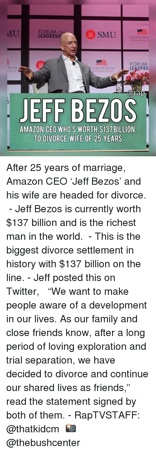 "Jeff Bezos: U  FORUM O  LEADERSH  GEORGEWB  FORUM  LEADERS  BusH  arap  JEFF BEZOS  AMAZON CEO WHO S WORTH $137 BILLION,  TO DIVORCE WIFE OF 25 YEARS After 25 years of marriage, Amazon CEO 'Jeff Bezos' and his wife are headed for divorce. ⁣ -⁣ Jeff Bezos is currently worth $137 billion and is the richest man in the world. ⁣ -⁣ This is the biggest divorce settlement in history with $137 billion on the line.⁣ -⁣ Jeff posted this on Twitter, ⁣ ⁣ ""We want to make people aware of a development in our lives. As our family and close friends know, after a long period of loving exploration and trial separation, we have decided to divorce and continue our shared lives as friends,"" read the statement signed by both of them.⁣ -⁣ RapTVSTAFF: @thatkidcm⁣ 📸 @thebushcenter⁣"