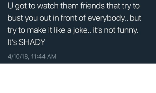 Its Not Funny: U got to watch them friends that try to  bust you out in front of everybody.. but  try to make it like a joke.. it's not funny  It's SHADY  4/10/18, 11:44 AM