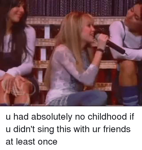 Girl Memes: u had absolutely no childhood if u didn't sing this with ur friends at least once