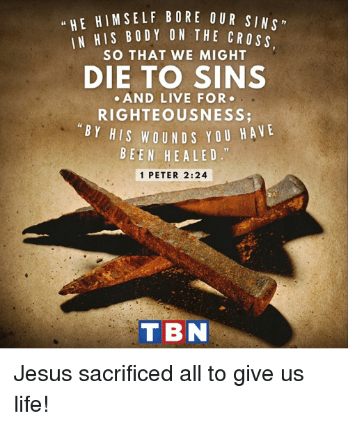 "Righteousness: u HE HIM SELF BORE OUR SIN  HIS BODY ON THE CROss  SO THAT WE MIGHT  DIE TO SINS  AND LIVE FOR  RIGHTEOUSNESS  BY HIS WOUND Y OU HA  VE  BEEN HE A LED.""  1 PETER 2:24  T BN Jesus sacrificed all to give us life!"
