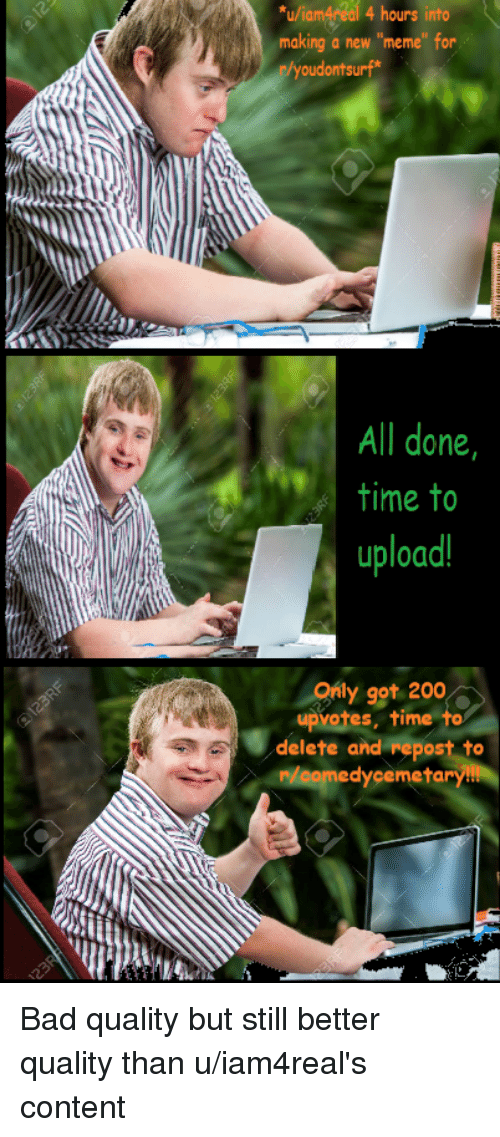 """Bad, Bailey Jay, and Meme: u/iamAreal 4 hours into  making a new """"meme"""" for  oudontsurf  All done,  time to  upload  Only got 200  upvotes, time to  delete and repost to  medyçemeta  /oory"""