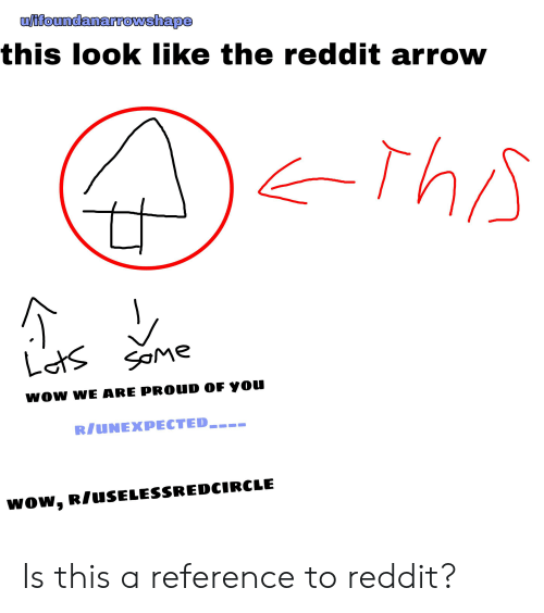 Reddit Arrow: u/ifoundanarrowshape  this look like the reddit arrow  Lats saMe  woW WE ARE PROUD OF YOU  R/UNEXPECTED___  wow, R/USELESSREDCIRCLE Is this a reference to reddit?