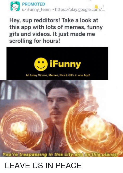 memes pics: u/iFunny team https://play.google.com/  Hey, sup redditors! Take a look at  this app with lots of memes, funny  gifs and videos. It just made me  scrolling for hours!  iFunny  All funny Videos, Memes, Pics & GIFs in one App!  You're trespassing in this city and on this 'planet LEAVE US IN PEACE