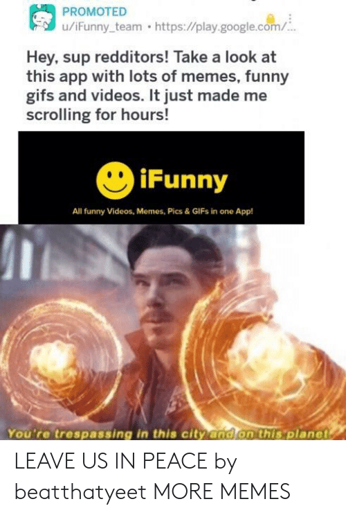 memes pics: u/iFunny team https://play.google.com/  Hey, sup redditors! Take a look at  this app with lots of memes, funny  gifs and videos. It just made me  scrolling for hours!  iFunny  All funny Videos, Memes, Pics & GIFs in one App!  You're trespassing in this city and on this 'planet LEAVE US IN PEACE by beatthatyeet MORE MEMES