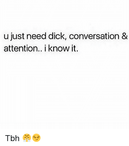Memes, Tbh, and Dick: u just need dick, conversation &  attention. i know it. Tbh 😤😏
