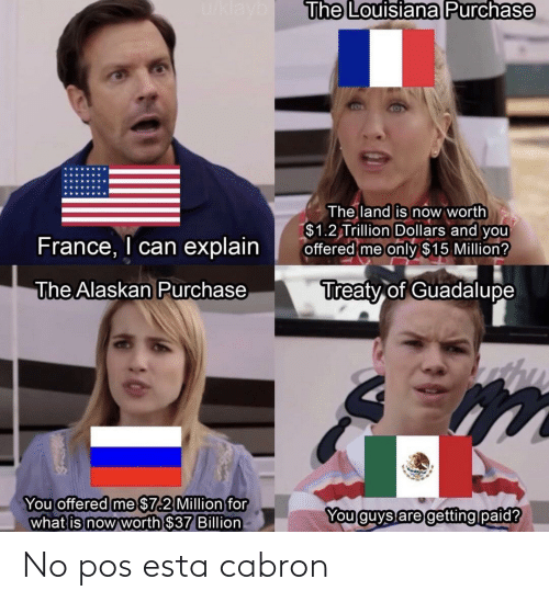 esta: u/klayb  The Louisiana Purchase  The land is now worth  $1.2 Trillion Dollars and you  offered me only $15 Million?  France, I can explain  Treaty of Guadalupe  The Alaskan Purchase  You offered me $7.2 Million for  what is now worth $37 Billion  You guys are getting paid? No pos esta cabron