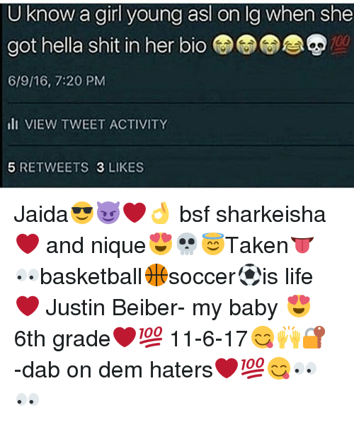 Anaconda, Life, and Memes: U know a girl young asl on lg when she  got hella shit in her bio  6/9/16, 7:20 PM  lI VIEW TWEET ACTIVITY  100  5 RETWEETS 3 LIKES Jaida😎😈❤👌 bsf sharkeisha❤ and nique😍💀😇Taken👅👀basketball🏀soccer⚽is life❤ Justin Beiber- my baby 😍 6th grade❤💯 11-6-17😋🙌🔐 -dab on dem haters❤💯😋👀👀