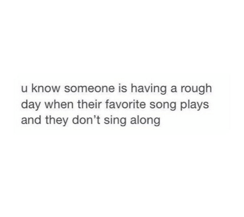 sing along: u know someone is having a rough  day when their favorite song plays  and they don't sing along