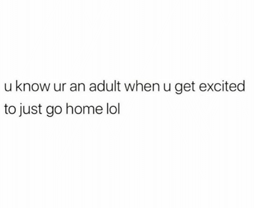 Dank, Lol, and Home: u know ur an adult when u get excited  to just go home lol