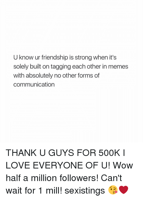 Girl, Friendship, and Communication: U know ur friendship is strong when it's  solely built on tagging each other in memes  with absolutely no other forms of  communication THANK U GUYS FOR 500K I LOVE EVERYONE OF U! Wow half a million followers! Can't wait for 1 mill! sexistings 😘❤