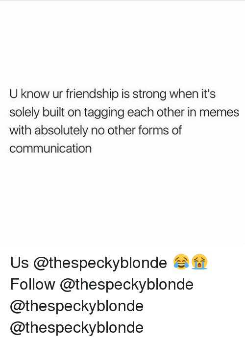Memes, Strong, and Friendship: U know ur friendship is strong when it's  solely built on tagging each other in memes  with absolutely no other forms of  communication Us @thespeckyblonde 😂😭 Follow @thespeckyblonde @thespeckyblonde @thespeckyblonde