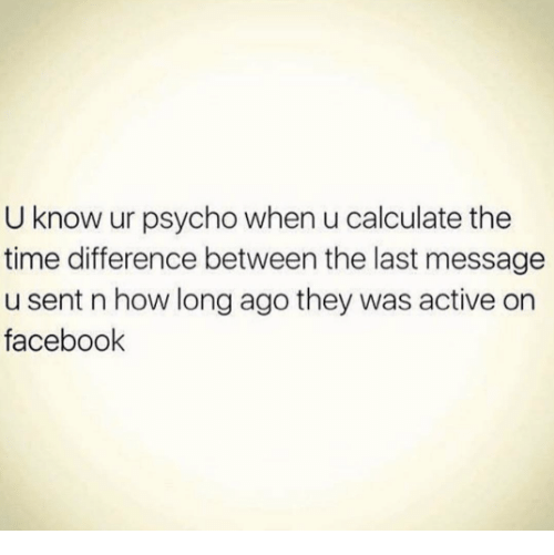 Facebook, Relationships, and Psycho: U know ur psycho when u calculate the  time difference between the last message  u sent n how long ago they was active on  facebook
