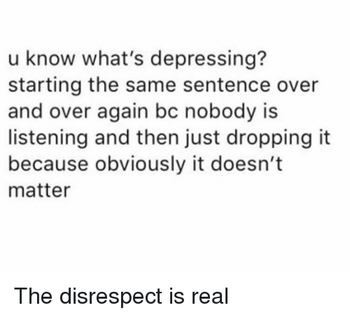 Dank, 🤖, and Real: u know what's depressing?  starting the same sentence over  and over again bc nobody is  listening and then just dropping it  because obviously it doesn't  matter The disrespect is real