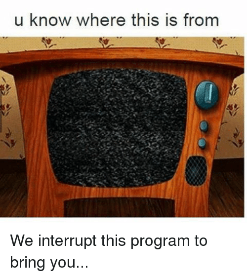 Memes, 🤖, and Program: u know where this is from We interrupt this program to bring you...