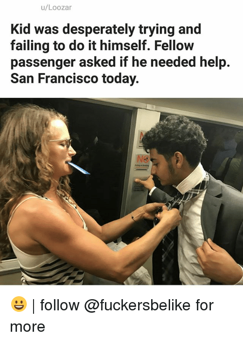 Francisco: u/Loozar  Kid was desperately trying and  failing to do it himself. Fellow  passenger asked if he needed help.  San Francisco today.  NS 😀 | follow @fuckersbelike for more