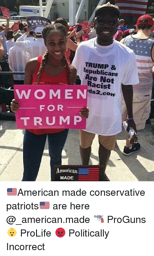 Memes, Patriotic, and American: U M  TRUMP &  Republicans  Are Not  Racist  ds2.con  WOMEN  F OR  TRUM P  American  MADE 🇺🇸American made conservative patriots🇺🇸 are here @_american.made 🔫 ProGuns 👶 ProLife 😡 Politically Incorrect