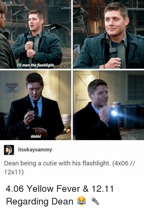 Cutiness: u man the fashligh  Ahhh!  itseokay sammy  Dean being a cutie with his flashlight. (4x06  12x11) 4.06 Yellow Fever & 12.11 Regarding Dean 😂 🔦