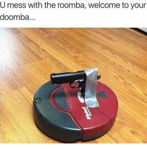 roombas: U mess with the roomba, welcome to your  doomba.
