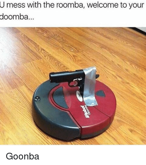 mess: U mess with the roomba, welcome to your  doomba... Goonba