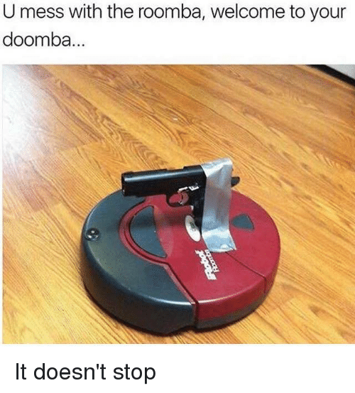 roombas: U mess with the roomba, welcome to your  doomba. It doesn't stop