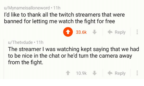 streamers: u/Mynameisalloneword. 11h  I'd like to thank all the twitch streamers that were  banned for letting me watch the fight for free  0 . ←Reply  33.6k  u/Thetvdude 11h  The streamer I was watching kept saying that we had  to be nice in the chat or he'd turn the camera away  from the fight.  10.9k  Reply