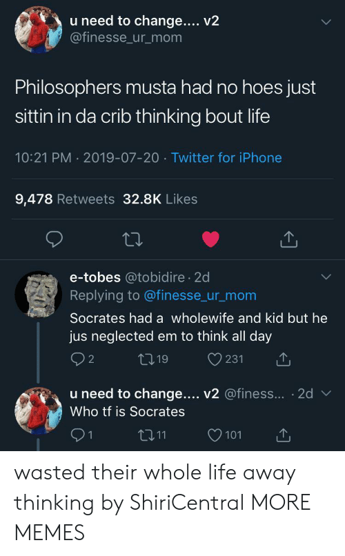 Socrates: u need to change... v2  @finesse_ur_mom  Philosophers musta had no hoes just  sittin in da crib thinking bout life  10:21 PM 2019-07-20 Twitter for iPhone  9,478 Retweets 32.8K Likes  e-tobes @tobidire 2d  Replying to @finesse_ur_mom  Socrates had a wholewife and kid but he  jus neglected em to think all day  231  L 19  u need to change.... v2 @finess... 2d  Who tf is Socrates  tI11  1  101 wasted their whole life away thinking by ShiriCentral MORE MEMES