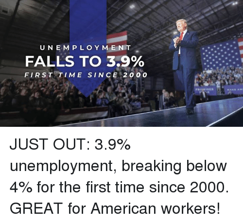 American, Time, and Unemployment: U NEM P LOY MEN T  FALLS TO 3.9%  FIRST TIME SINCE 2 0 00  SEN JUST OUT: 3.9% unemployment, breaking below 4% for the first time since 2000. GREAT for American workers!