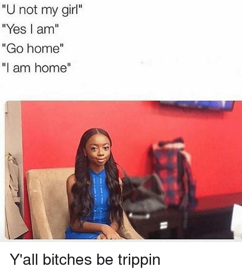 u not my girl yes am go home i am 21239337 🔥 25 best memes about bitches be trippin bitches be trippin memes